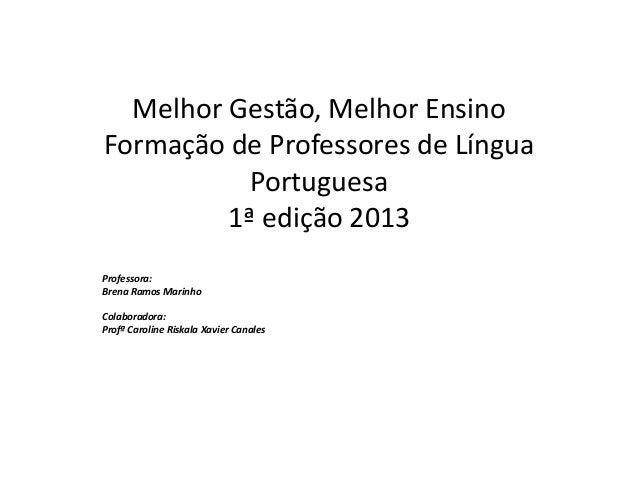 Melhor Gestão, Melhor EnsinoFormação de Professores de LínguaPortuguesa1ª edição 2013Professora:Brena Ramos MarinhoColabor...