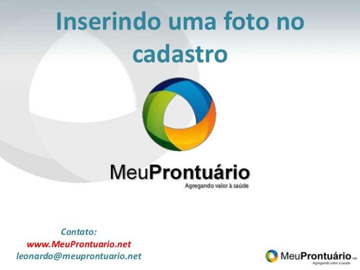 Inserindo uma foto no cadastro<br />Contato:<br />www.MeuProntuario.net<br />leonardo@meuprontuario.net<br />