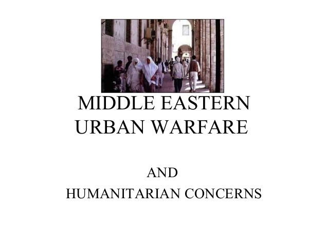 MIDDLE EASTERN URBAN WARFARE AND HUMANITARIAN CONCERNS