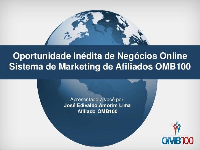 Oportunidade Inédita de Negócios Online  Sistema de Marketing de Afiliados OMB100  Apresentado a você por:  José Edivaldo ...