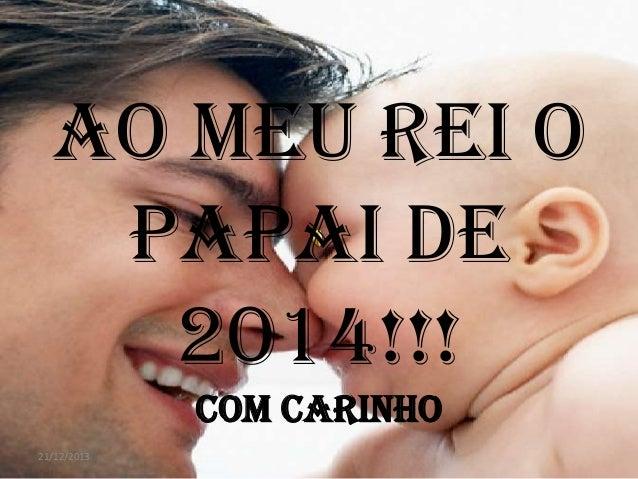 AO MEU REI O PAPAI DE 2014!!! COM CARINHO 21/12/2013