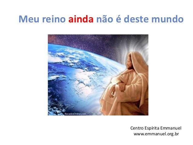 Meu reino ainda não é deste mundo                      Centro Espírita Emmanuel                       www.emmanuel.org.br