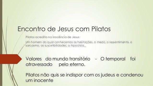 Encontro de Jesus com Pilatos Pilatos acredita na inocência de Jesus Um homem do qual conhecemos as hesitações, o medo, o ...