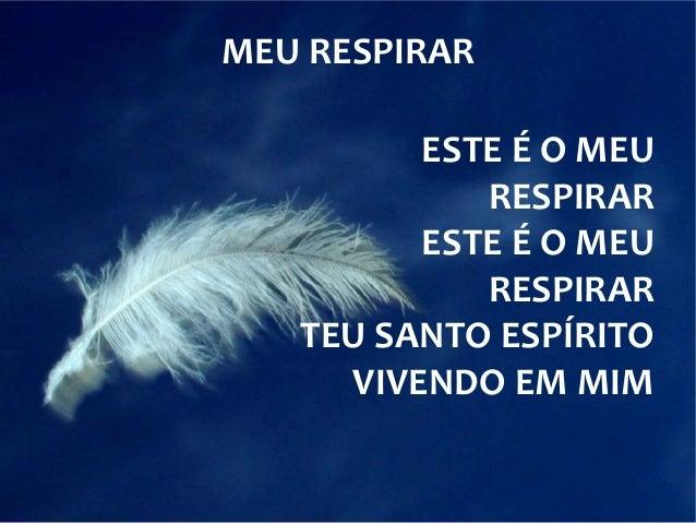 MEU RESPIRAR  ESTE É O MEU  RESPIRAR  ESTE É O MEU  RESPIRAR  TEU SANTO ESPÍRITO  VIVENDO EM MIM