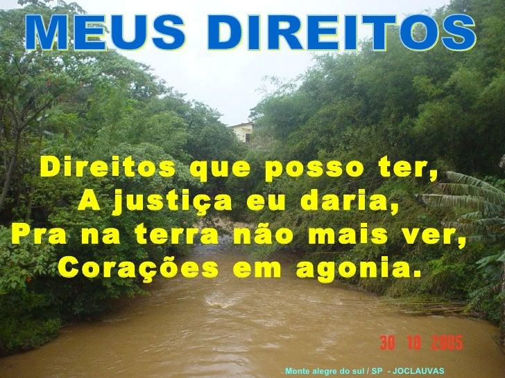 MEUS DIREITOS Direitos que posso ter,  A justiça eu daria,  Pra na terra não mais ver,  Corações em agonia.   Monte alegre...
