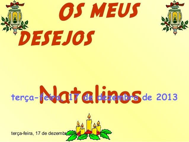 Os meus desejos Natalinos  terça-feira, 17 de dezembro de 2013  terça-feira, 17 de dezembro de 2013
