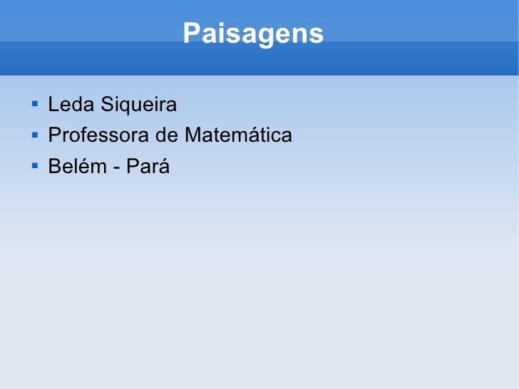 Paisagens  <ul><li>Leda Siqueira </li></ul><ul><li>Professora de Matemática </li></ul><ul><li>Belém - Pará </li></ul>
