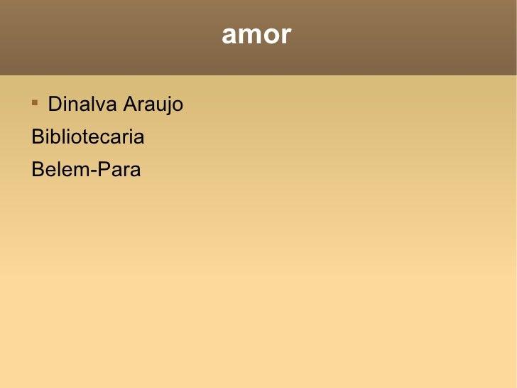 amor <ul><li>Dinalva Araujo  </li></ul><ul><li>Bibliotecaria </li></ul><ul><li>Belem-Para </li></ul>