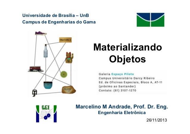 Universidade de Brasília – UnB Campus de Engenharias do Gama  Materializando Objetos  Marcelino M Andrade, Prof. Dr. Eng. ...