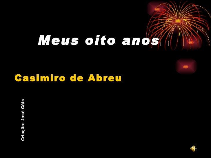 Meus oito anos <ul><li>Casimiro de Abreu </li></ul>Criação: José Góis