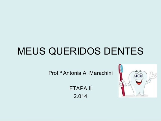 MEUS QUERIDOS DENTES  Prof.ª Antonia A. Marachini  ETAPA II  2.014