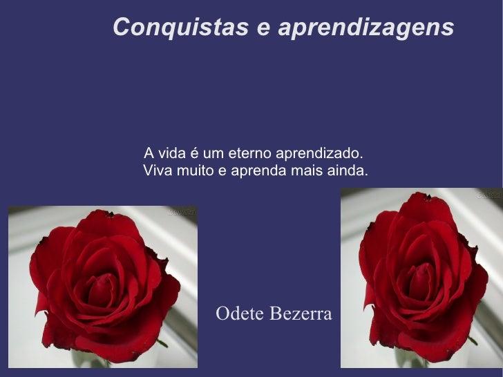 Conquistas e aprendizagens Odete Bezerra A vida é um eterno aprendizado.  Viva muito e aprenda mais ainda.