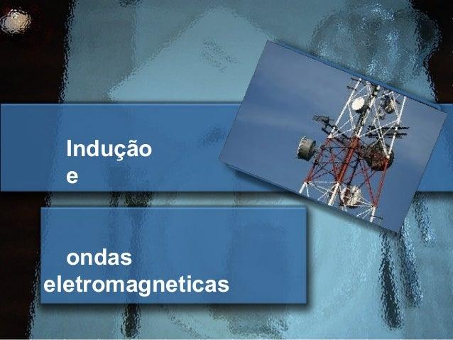 Indução e  ondaseletromagneticas