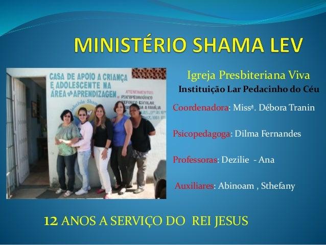 Igreja Presbiteriana Viva  Instituição Lar Pedacinho do Céu  Coordenadora: Missª. Débora Tranin  Psicopedagoga: Dilma Fern...