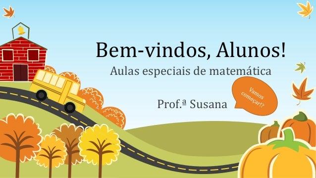 Bem-vindos, Alunos! Aulas especiais de matemática Prof.ª Susana