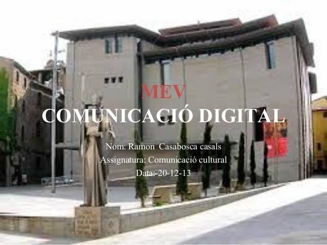 MEV COMUNICACIÓ DIGITAL Nom: Ramon Casabosca casals Assignatura: Comunicació cultural Data: 20-12-13