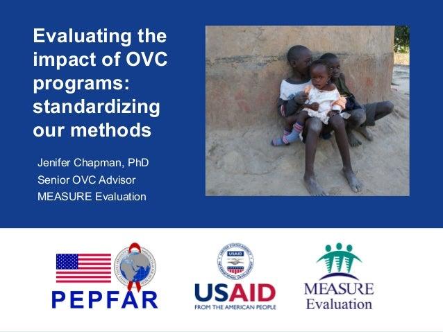 Evaluating the impact of OVC programs: standardizing our methods Jenifer Chapman, PhD Senior OVC Advisor MEASURE Evaluation