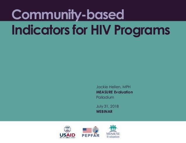 Community-based Indicators for HIV Programs Jackie Hellen, MPH MEASURE Evaluation Palladium July 31, 2018 WEBINAR