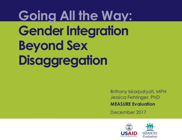 Going All the Way: Gender Integration Beyond Sex Disaggregation Brittany Iskarpatyoti, MPH Jessica Fehringer, PhD MEASURE ...