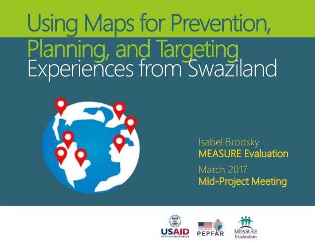 Using Maps for Prevention, Planning, and Targeting Experiences from Swaziland Isabel Brodsky MEASURE Evaluation March 2017...