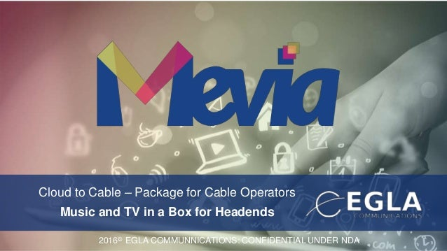 Cloud to Cable – Package for Cable Operators Music and TV in a Box for Headends 2016© EGLA COMMUNNICATIONS: CONFIDENTIAL U...