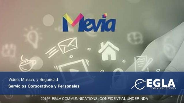 Video, Musica, y Seguridad Servicios Corporativos y Personales 2015© EGLA COMMUNNICATIONS: CONFIDENTIAL UNDER NDA