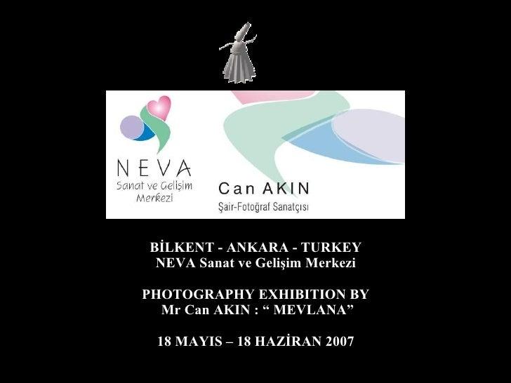 "BİLKENT - ANKARA - TURKEY NEVA Sanat ve Gelişim Merkezi PHOTOGRAPHY EXHIBITION BY Mr Can AKIN : "" MEVLANA"" 18 MAYIS – 18 H..."