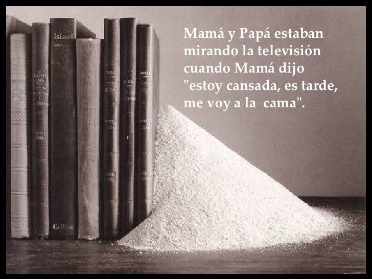 """Mamá y Papá estaban mirando la televisión  cuando Mamá dijo  """"estoy cansada, es tarde, me voy a la  cama""""."""