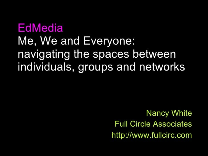 EdMedia Me, We and Everyone: navigating the spaces between individuals, groups and networks Nancy White Full Circle Associ...