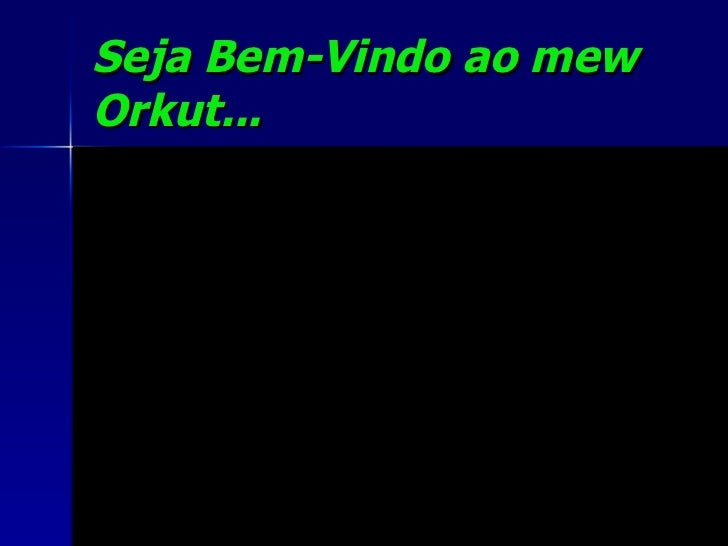 Seja Bem-Vindo ao mew Orkut...