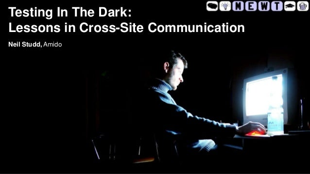 Testing In The Dark: Lessons in Cross-Site Communication Neil Studd, Amido