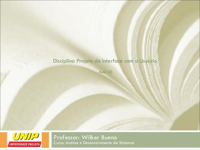 Disciplina Projeto de Interface com o Usuário. Aula 03 Professor: Wilker Bueno Curso: Análise e Desenvolvimento de Sistemas