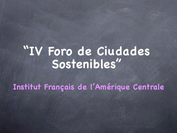 """""""IV Foro de Ciudades       Sostenibles""""Institut Français de l'Amérique Centrale"""