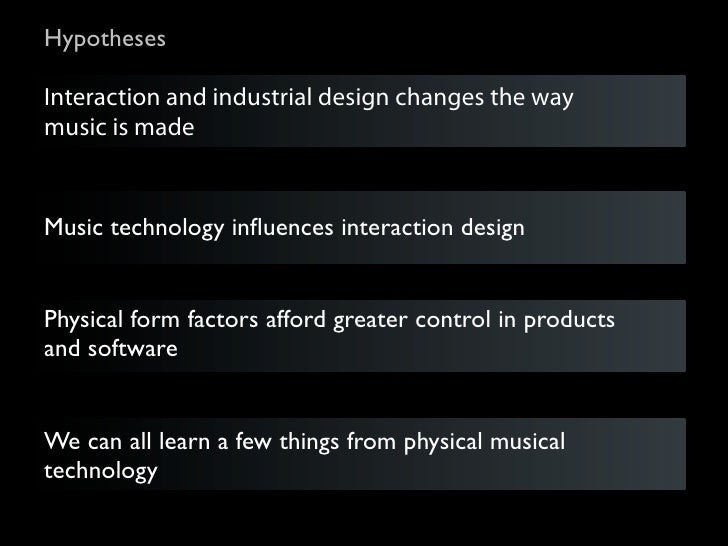 HypothesesInteraction and industrial design changes the waymusic is madeMusic technology influences interaction designPhysi...