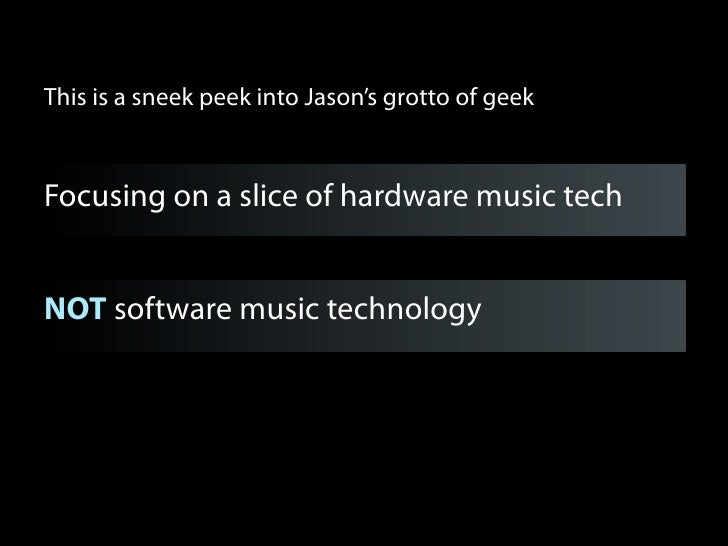 This is a sneek peek into Jason's grotto of geekFocusing on a slice of hardware music techNOT software music technology