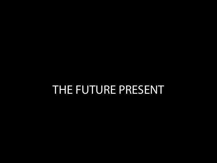 THE FUTURE PRESENT
