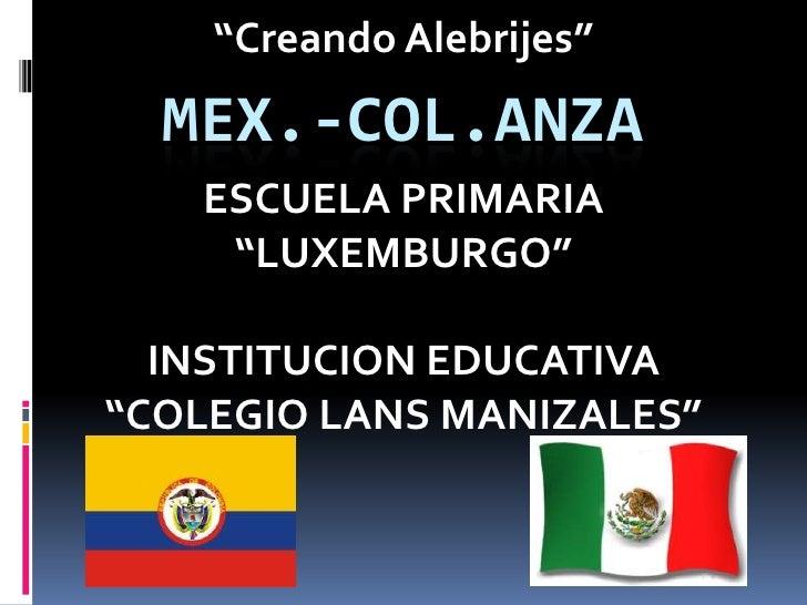 """""""Creando Alebrijes""""  MEX.-COL.ANZA   ESCUELA PRIMARIA    """"LUXEMBURGO""""  INSTITUCION EDUCATIVA""""COLEGIO LANS MANIZALES"""""""