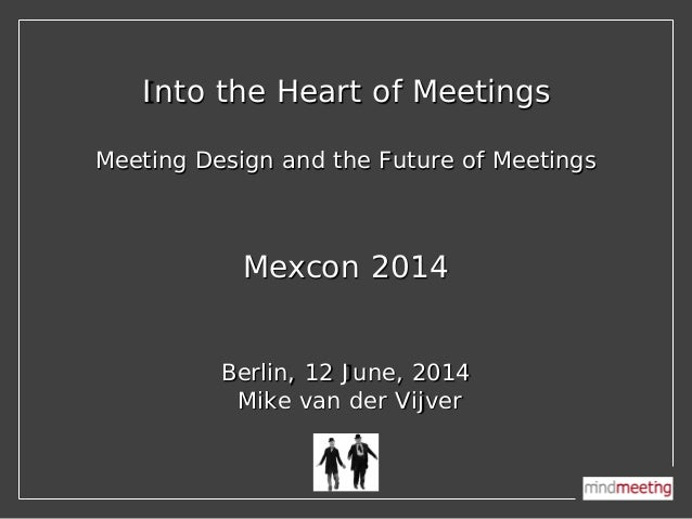 Into the Heart of Meetings Meeting Design and the Future of Meetings Mexcon 2014 Berlin, 12 June, 2014 Mike van der Vijver