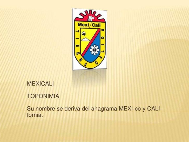 MEXICALITOPONIMIASu nombre se deriva del anagrama MEXI-co y CALI-fornia.<br />
