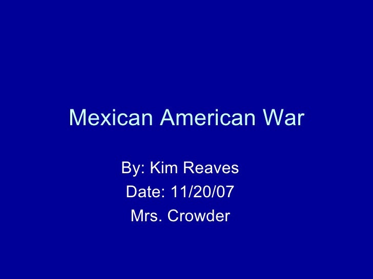Mexican American War By: Kim Reaves Date: 11/20/07 Mrs. Crowder