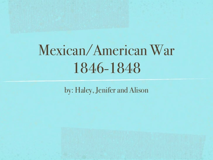 Mexican/American War     1846-1848   by: Haley, Jenifer and Alison