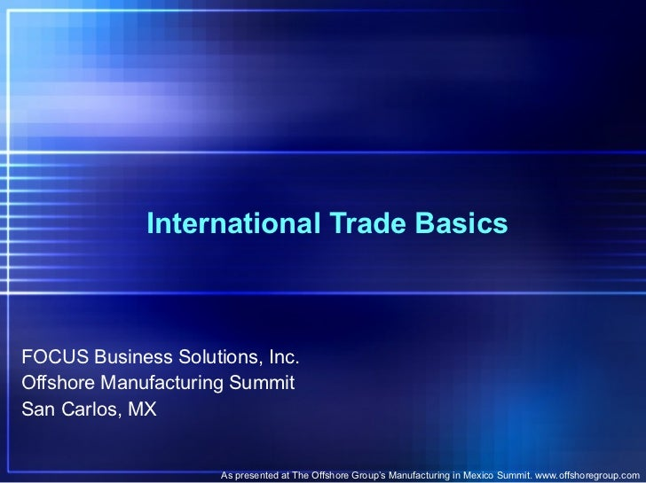 International Trade Basics FOCUS Business Solutions, Inc. Offshore Manufacturing Summit San Carlos, MX As presented at The...