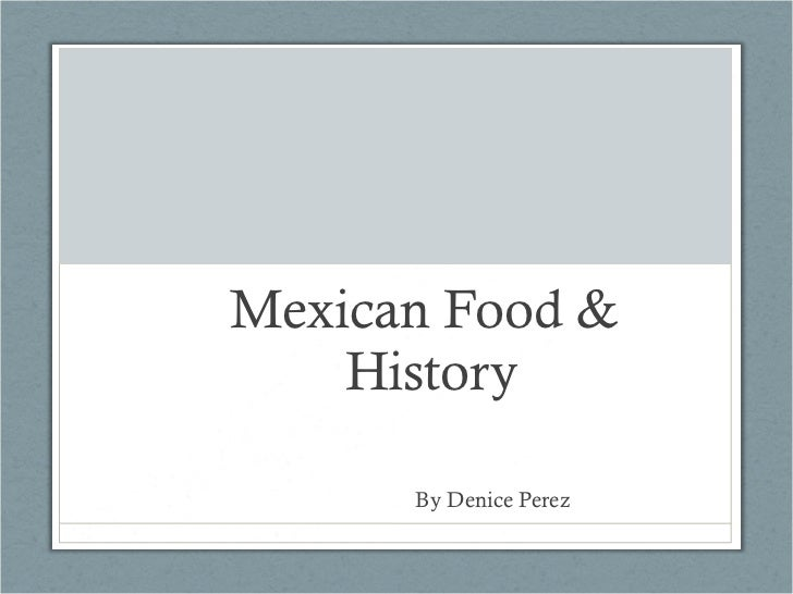 Mexican Food &  History   By Denice Perez