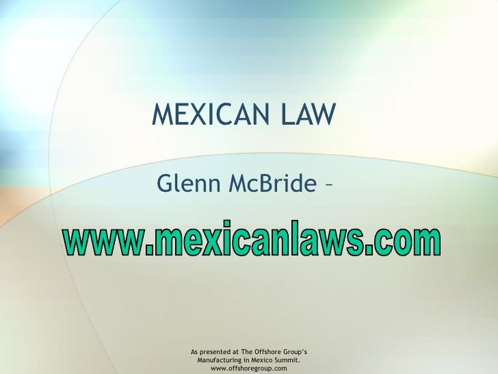 MEXICAN LAW  Glenn McBride –  www.mexicanlaws.com As presented at The Offshore Group's Manufacturing in Mexico Summit. www...