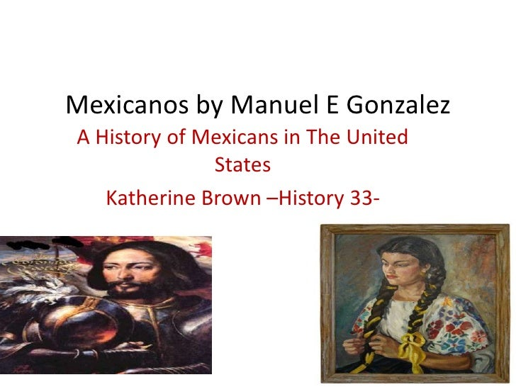 Mexicanos by Manuel E Gonzalez<br />A History of Mexicans in The United States <br />Katherine Brown –History 33-<br />