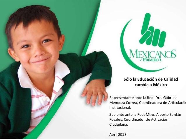 Sólo la Educación de Calidadcambia a MéxicoRepresentante ante la Red: Dra. GabrielaMendoza Correa, Coordinadora de Articul...