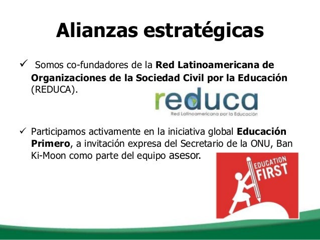 Alianzas estratégicas Somos co-fundadores de la Red Latinoamericana deOrganizaciones de la Sociedad Civil por la Educació...