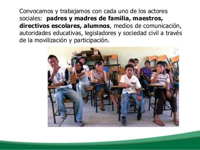 Convocamos y trabajamos con cada uno de los actoressociales: padres y madres de familia, maestros,directivos escolares, al...