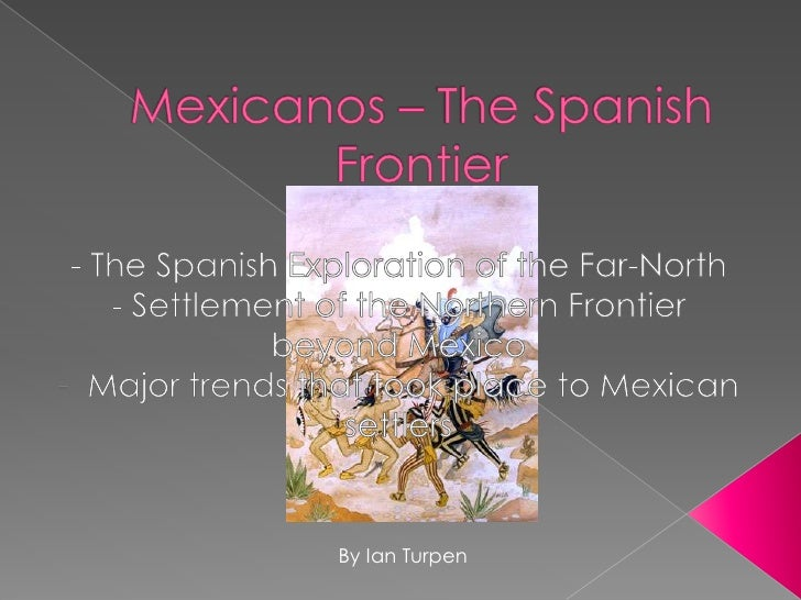 Mexicanos – The Spanish Frontier<br />- The Spanish Exploration of the Far-North<br />- Settlement of the Northern Frontie...