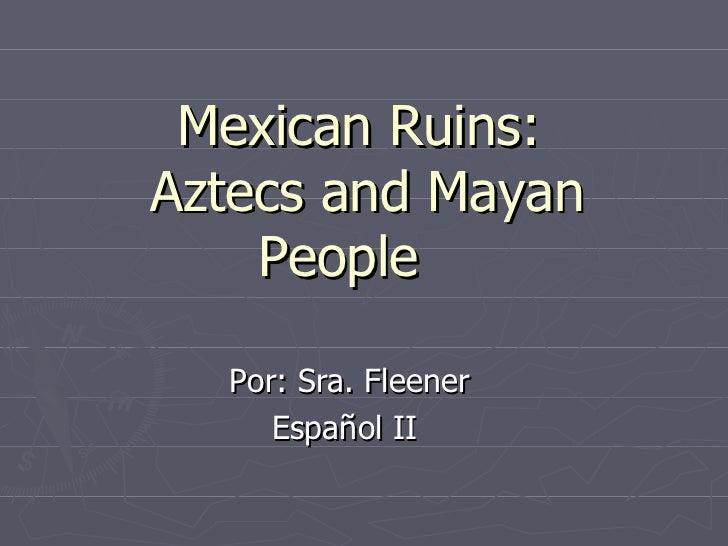 Mexican Ruins:Aztecs and Mayan    People  Por: Sra. Fleener     Español II